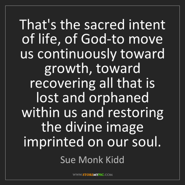 Sue Monk Kidd: That's the sacred intent of life, of God-to move us continuously...