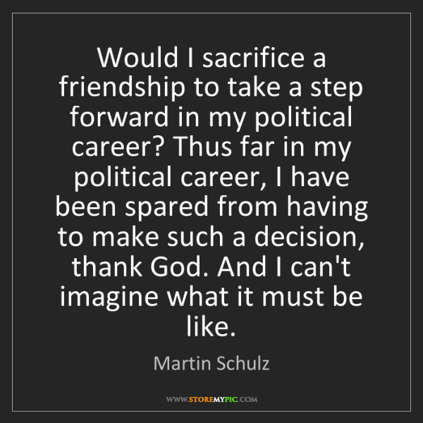 Martin Schulz: Would I sacrifice a friendship to take a step forward...