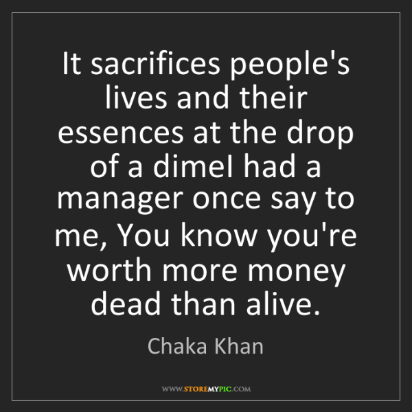 Chaka Khan: It sacrifices people's lives and their essences at the...