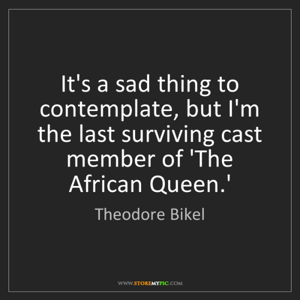 Theodore Bikel: It's a sad thing to contemplate, but I'm the last surviving...