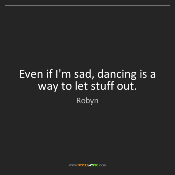 Robyn: Even if I'm sad, dancing is a way to let stuff out.