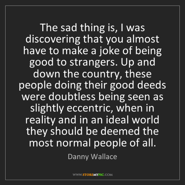 Danny Wallace: The sad thing is, I was discovering that you almost have...