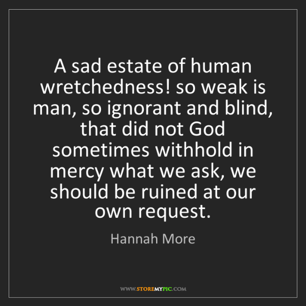 Hannah More: A sad estate of human wretchedness! so weak is man, so...