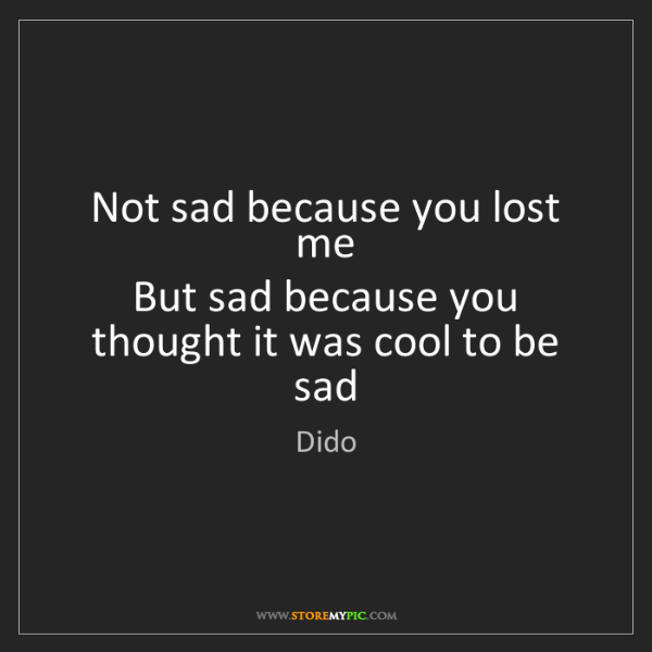 Dido: Not sad because you lost me   But sad because you thought...