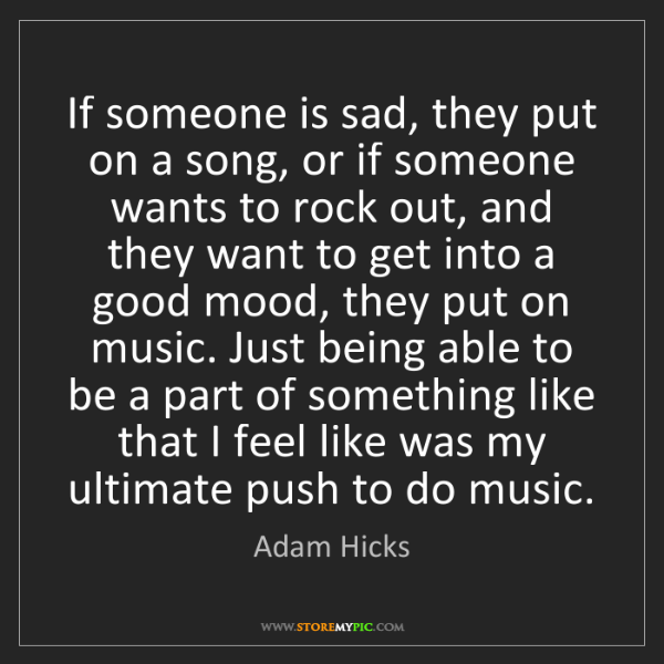Adam Hicks: If someone is sad, they put on a song, or if someone...