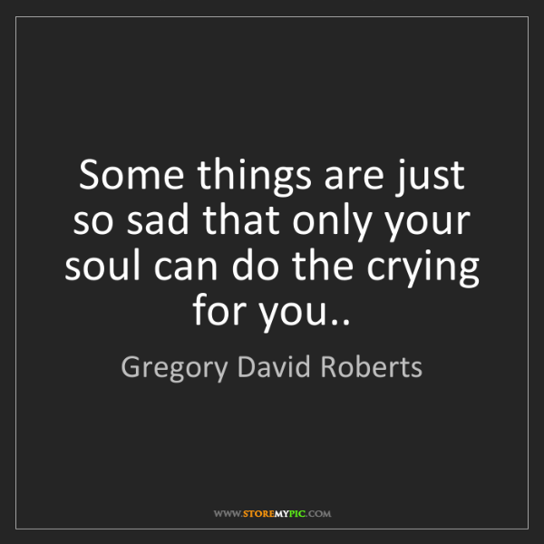 Gregory David Roberts: Some things are just so sad that only your soul can do...