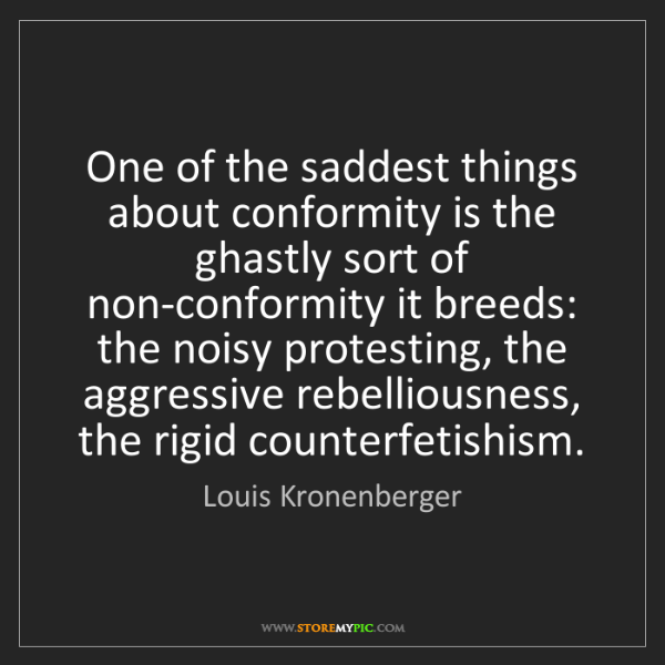 Louis Kronenberger: One of the saddest things about conformity is the ghastly...