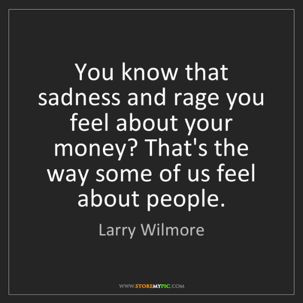 Larry Wilmore: You know that sadness and rage you feel about your money?...