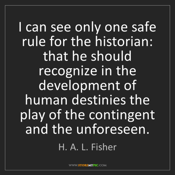 H. A. L. Fisher: I can see only one safe rule for the historian: that...