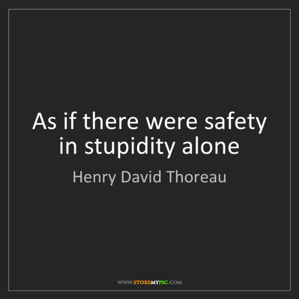 Henry David Thoreau: As if there were safety in stupidity alone