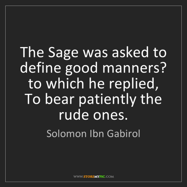 Solomon Ibn Gabirol: The Sage was asked to define good manners? to which he...