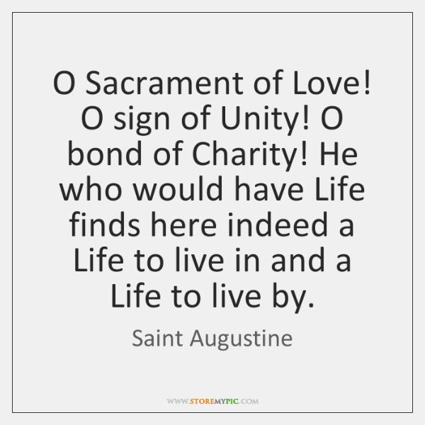 O Sacrament of Love! O sign of Unity! O bond of Charity! ...