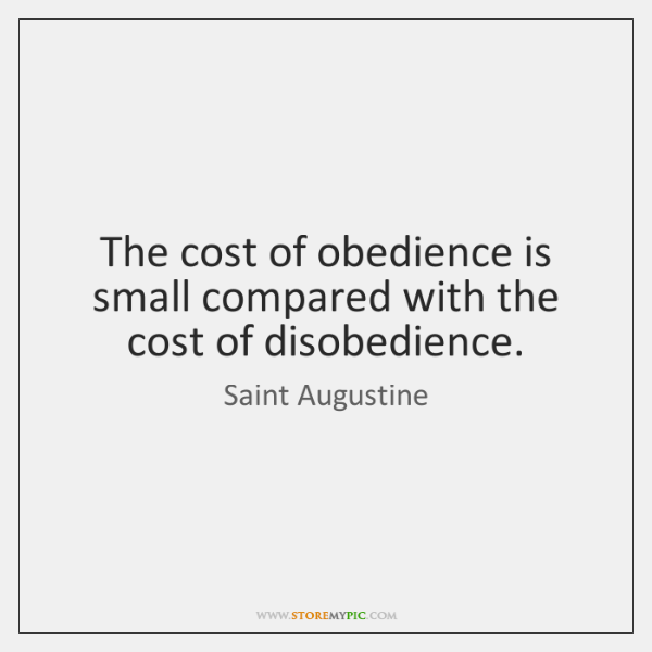 The cost of obedience is small compared with the cost of disobedience.