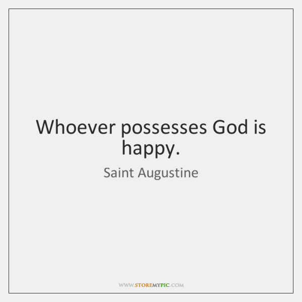 Whoever possesses God is happy.