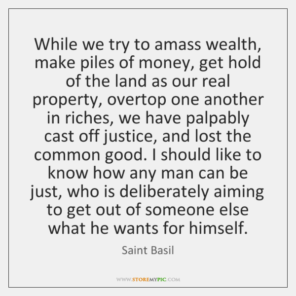 While we try to amass wealth, make piles of money, get hold ...