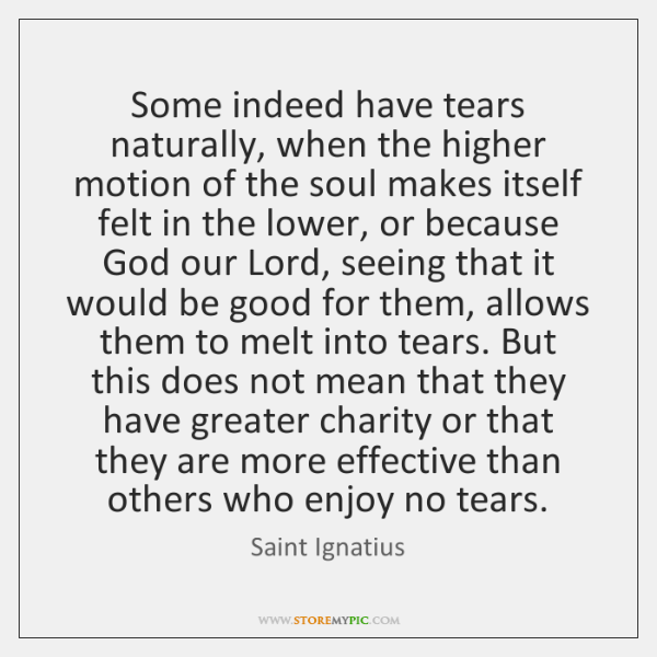 Some indeed have tears naturally, when the higher motion of the soul ...