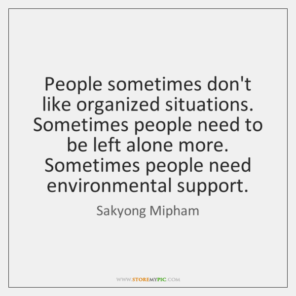 People sometimes don't like organized situations. Sometimes people need to be left ...