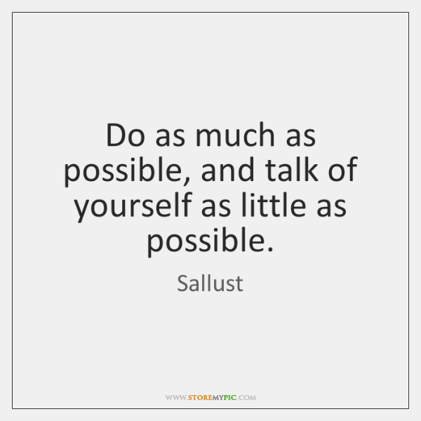 Do as much as possible, and talk of yourself as little as ...