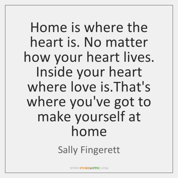 Home is where the heart is. No matter how your heart lives. ...