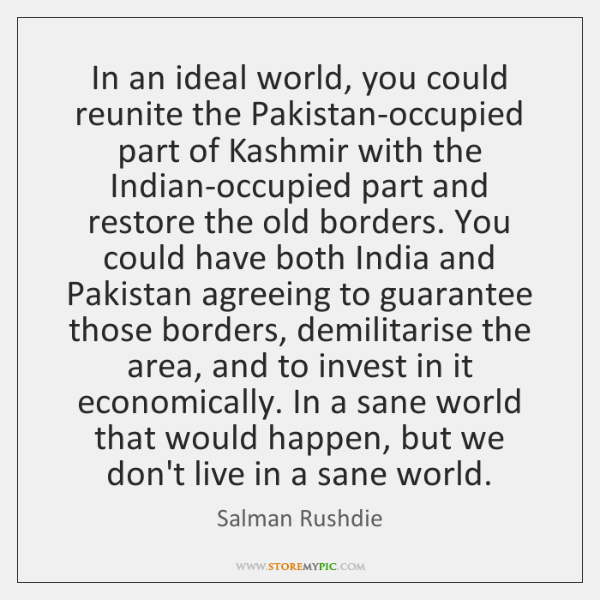 In an ideal world, you could reunite the Pakistan-occupied part of Kashmir ...
