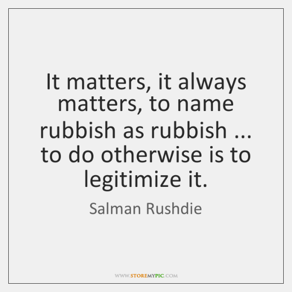 It matters, it always matters, to name rubbish as rubbish ... to do ...
