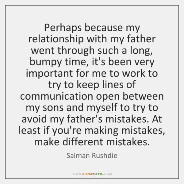 Perhaps because my relationship with my father went through such a long, ...