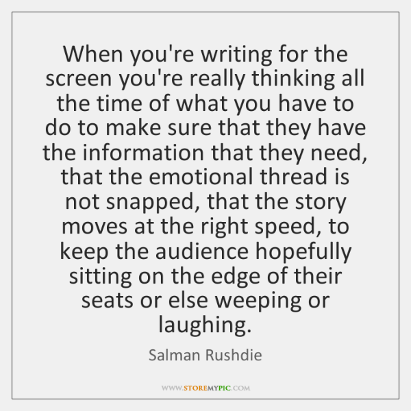 When you're writing for the screen you're really thinking all the time ...