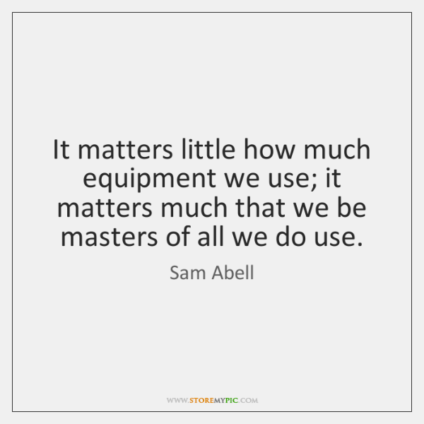 It matters little how much equipment we use; it matters much that ...
