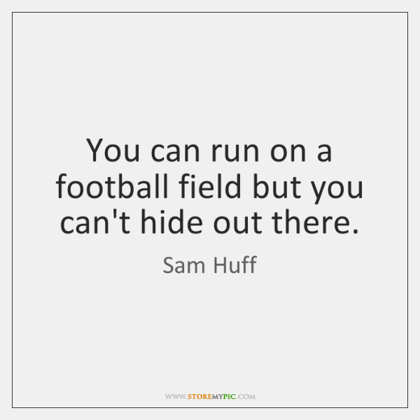 You can run on a football field but you can't hide out ...