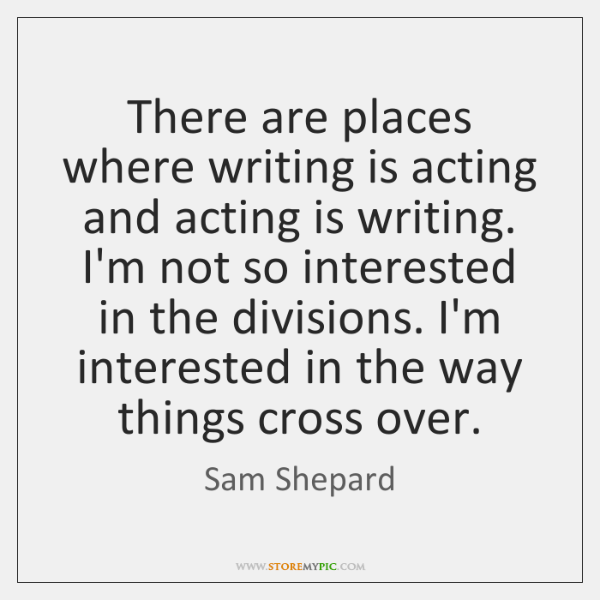 There are places where writing is acting and acting is writing. I'm ...