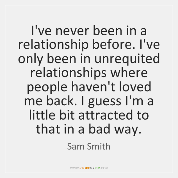 I've never been in a relationship before. I've only been in unrequited ...
