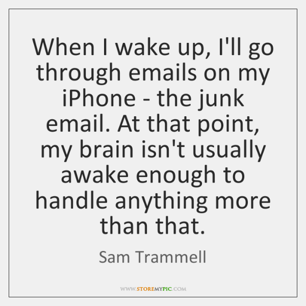 When I wake up, I'll go through emails on my iPhone - ...