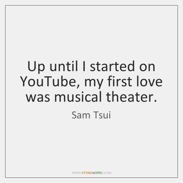 Up until I started on YouTube, my first love was musical theater.