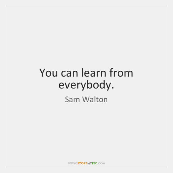 You can learn from everybody.