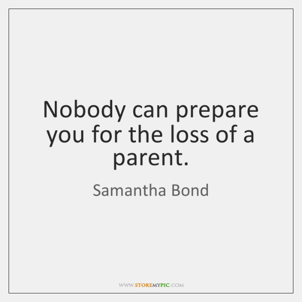Nobody can prepare you for the loss of a parent.