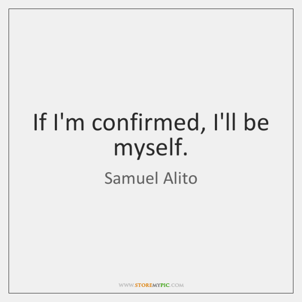 If I'm confirmed, I'll be myself.