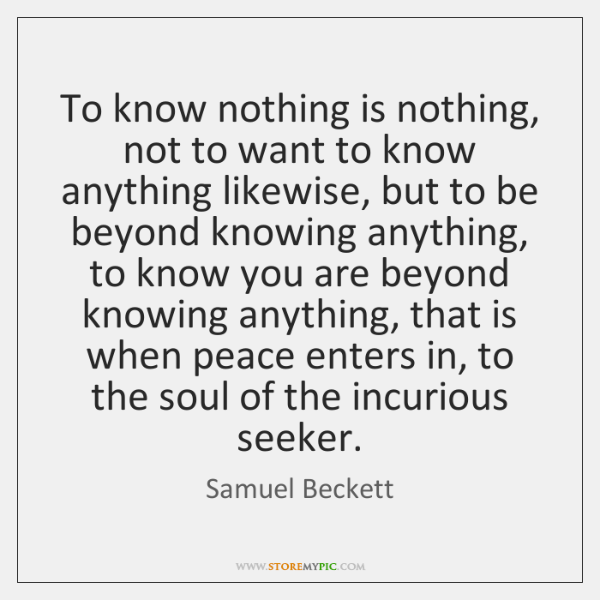 To know nothing is nothing, not to want to know anything likewise, ...