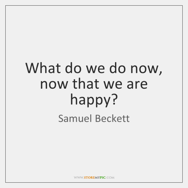 What do we do now, now that we are happy?