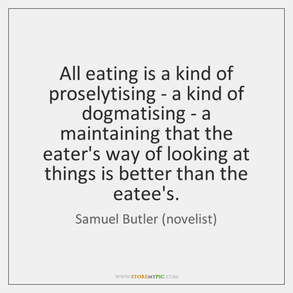 All eating is a kind of proselytising - a kind of dogmatising ...