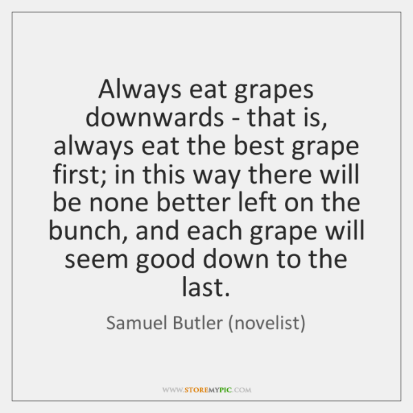 Always eat grapes downwards - that is, always eat the best grape ...