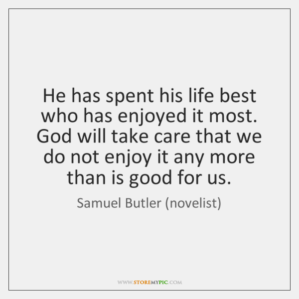 He has spent his life best who has enjoyed it most. God ...