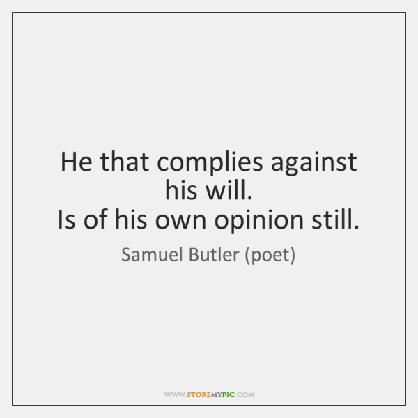 He that complies against his will.   Is of his own opinion still.