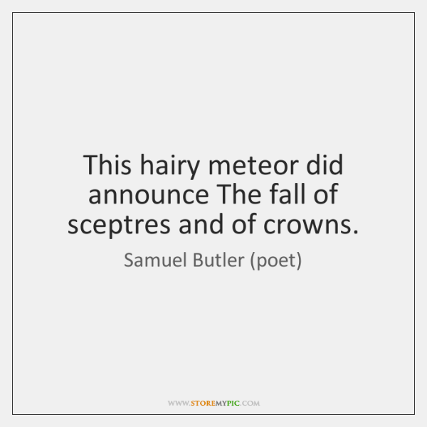 This hairy meteor did announce The fall of sceptres and of crowns.