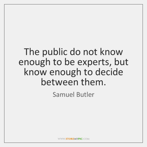 The public do not know enough to be experts, but know enough ...