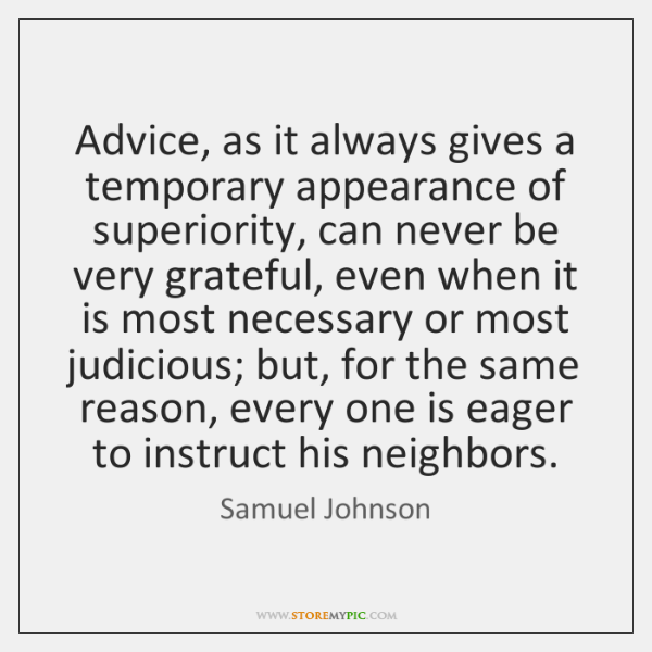 Advice, as it always gives a temporary appearance of superiority, can never ...