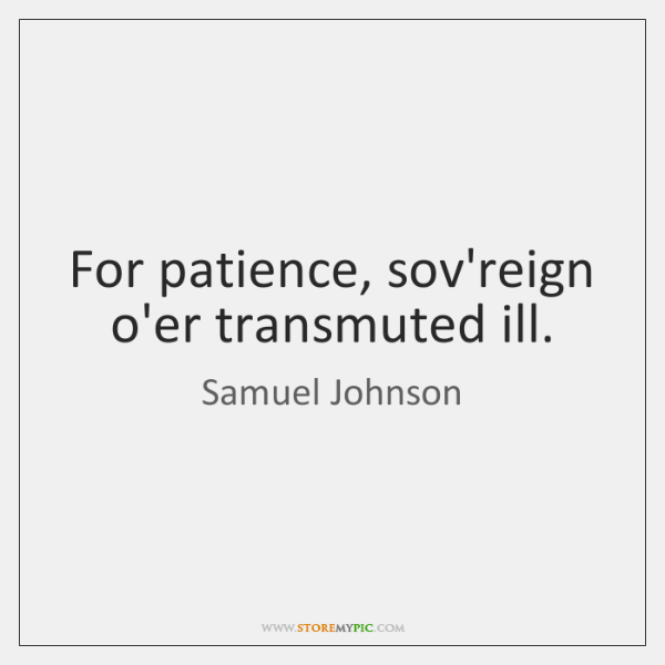 For patience, sov'reign o'er transmuted ill.