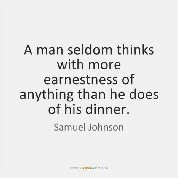 A man seldom thinks with more earnestness of anything than he does ...