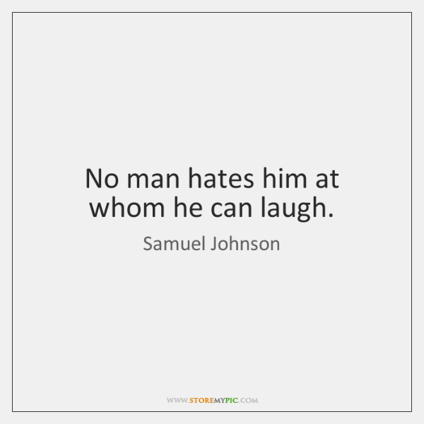 No man hates him at whom he can laugh.