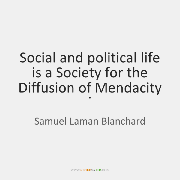 Social and political life is a Society for the Diffusion of Mendacity .
