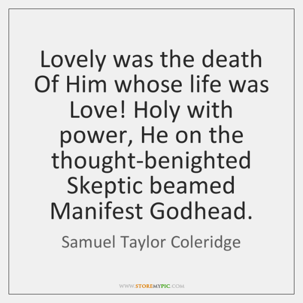 Lovely was the death Of Him whose life was Love! Holy with ...
